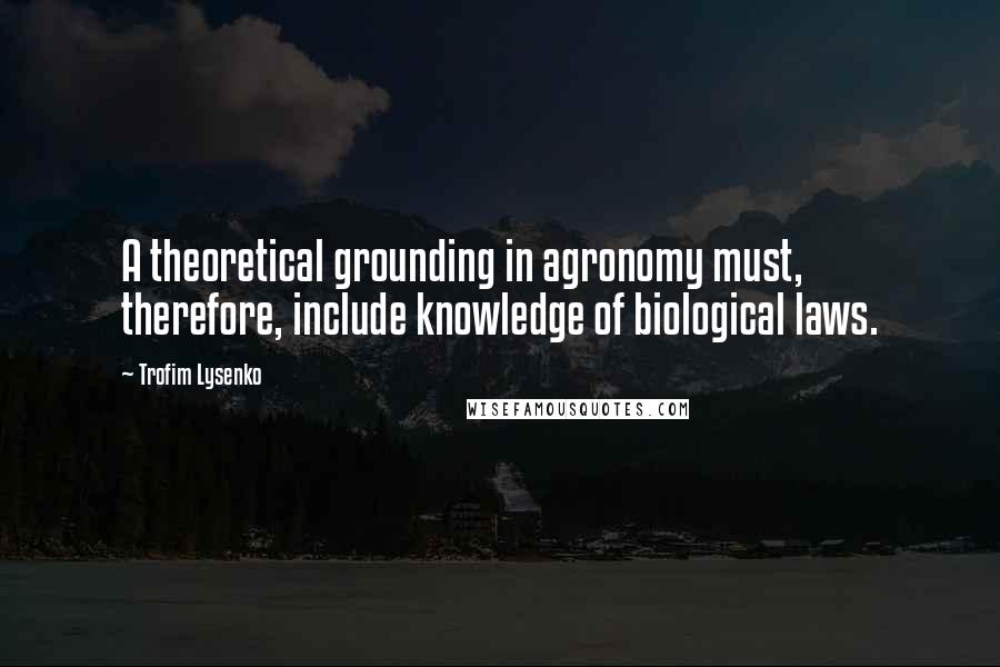 Trofim Lysenko quotes: A theoretical grounding in agronomy must, therefore, include knowledge of biological laws.