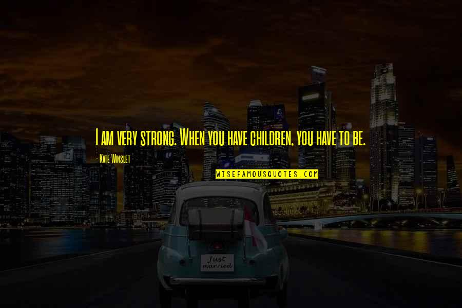 Trojan Family Quotes By Kate Winslet: I am very strong. When you have children,