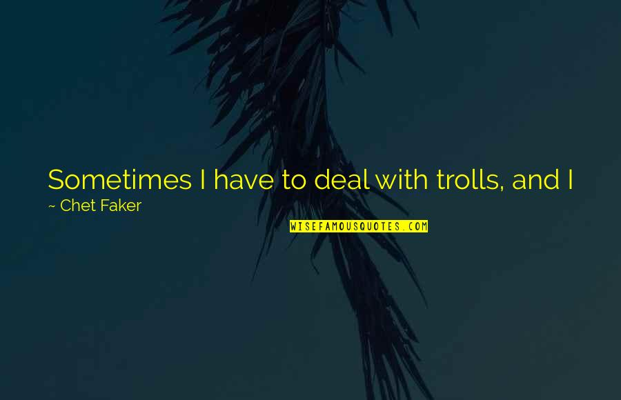Trolls 2 Quotes By Chet Faker: Sometimes I have to deal with trolls, and