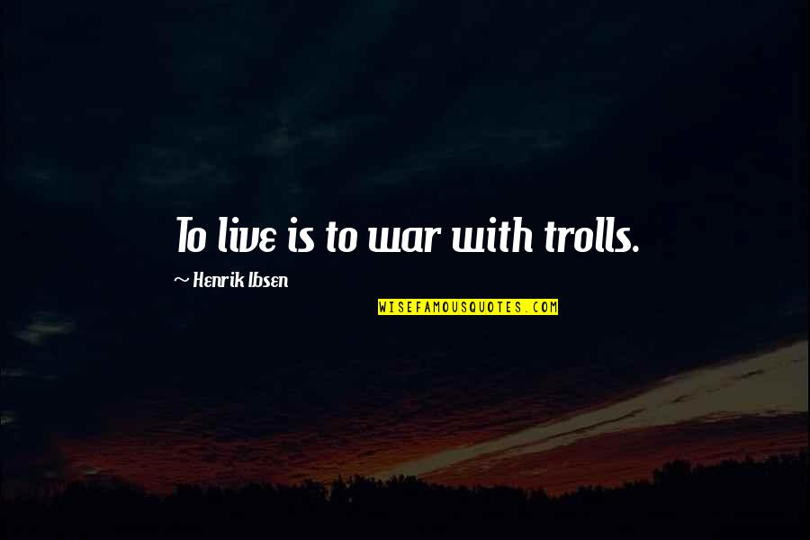 Trolls 2 Quotes By Henrik Ibsen: To live is to war with trolls.