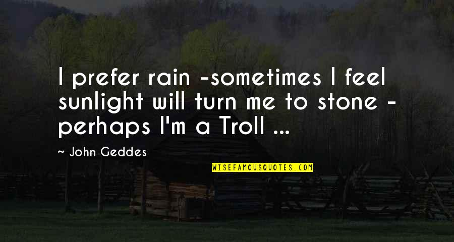 Trolls 2 Quotes By John Geddes: I prefer rain -sometimes I feel sunlight will