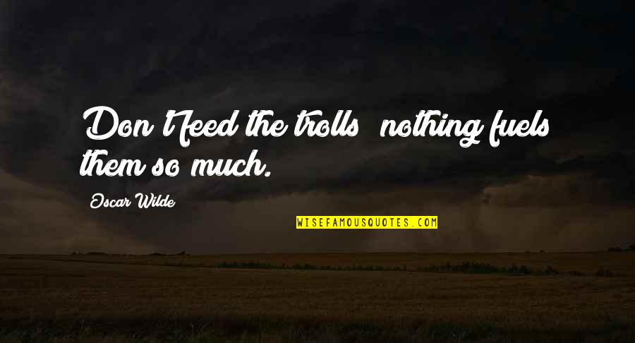 Trolls 2 Quotes By Oscar Wilde: Don't feed the trolls; nothing fuels them so