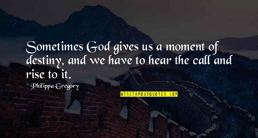 Troncoso Quotes By Philippa Gregory: Sometimes God gives us a moment of destiny,