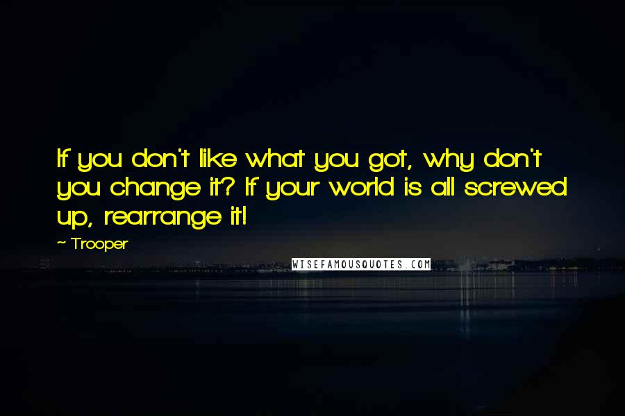 Trooper quotes: If you don't like what you got, why don't you change it? If your world is all screwed up, rearrange it!