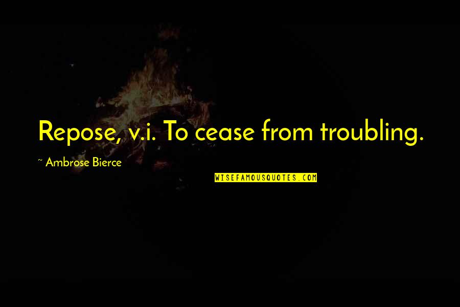 Troubling Quotes By Ambrose Bierce: Repose, v.i. To cease from troubling.