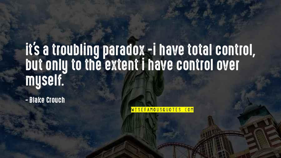 Troubling Quotes By Blake Crouch: it's a troubling paradox -i have total control,