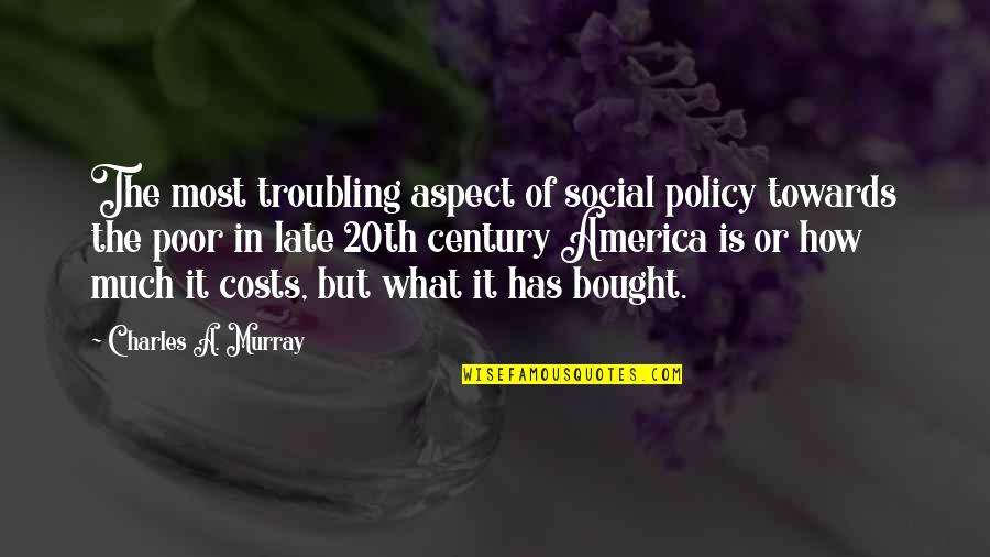 Troubling Quotes By Charles A. Murray: The most troubling aspect of social policy towards