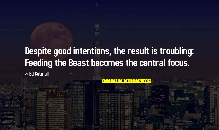 Troubling Quotes By Ed Catmull: Despite good intentions, the result is troubling: Feeding