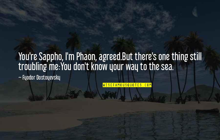 Troubling Quotes By Fyodor Dostoyevsky: You're Sappho, I'm Phaon, agreed.But there's one thing