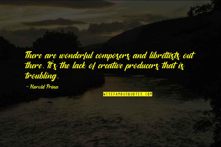 Troubling Quotes By Harold Prince: There are wonderful composers and librettists out there.