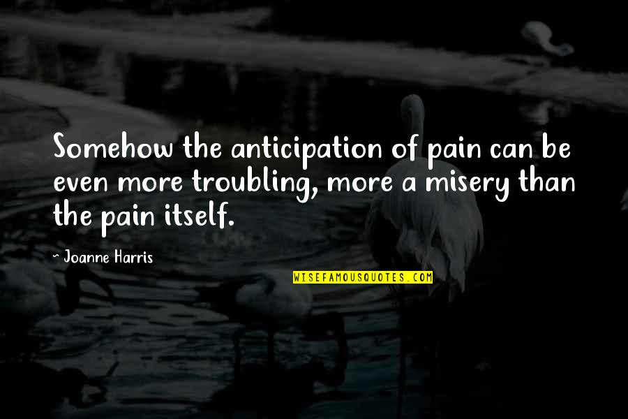 Troubling Quotes By Joanne Harris: Somehow the anticipation of pain can be even