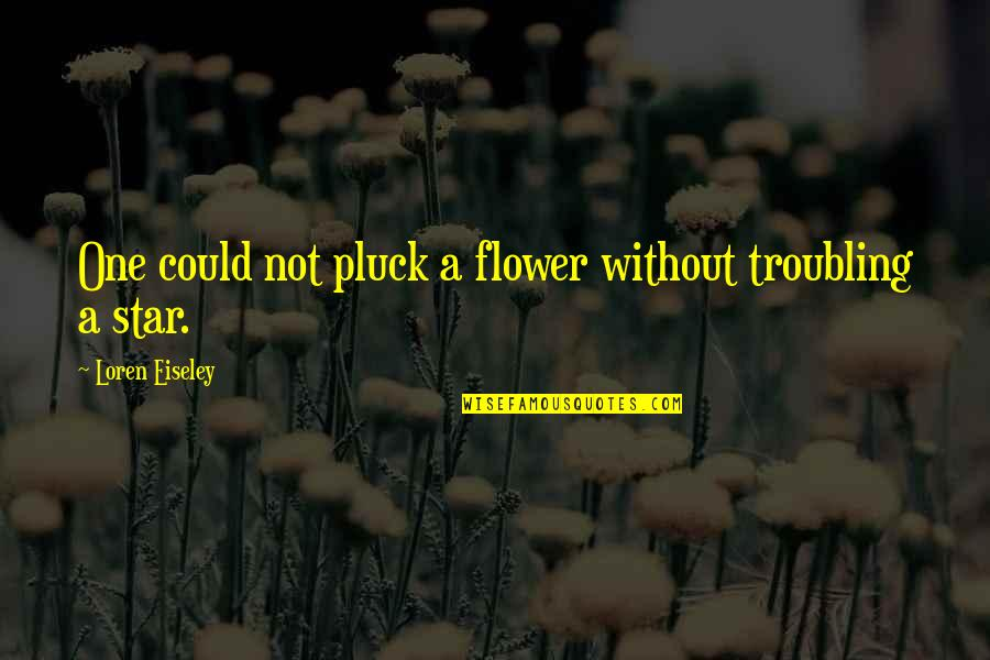 Troubling Quotes By Loren Eiseley: One could not pluck a flower without troubling