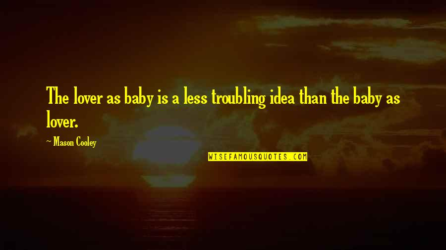 Troubling Quotes By Mason Cooley: The lover as baby is a less troubling