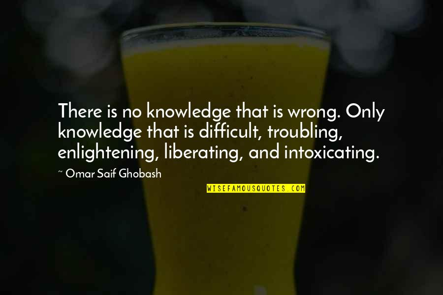Troubling Quotes By Omar Saif Ghobash: There is no knowledge that is wrong. Only