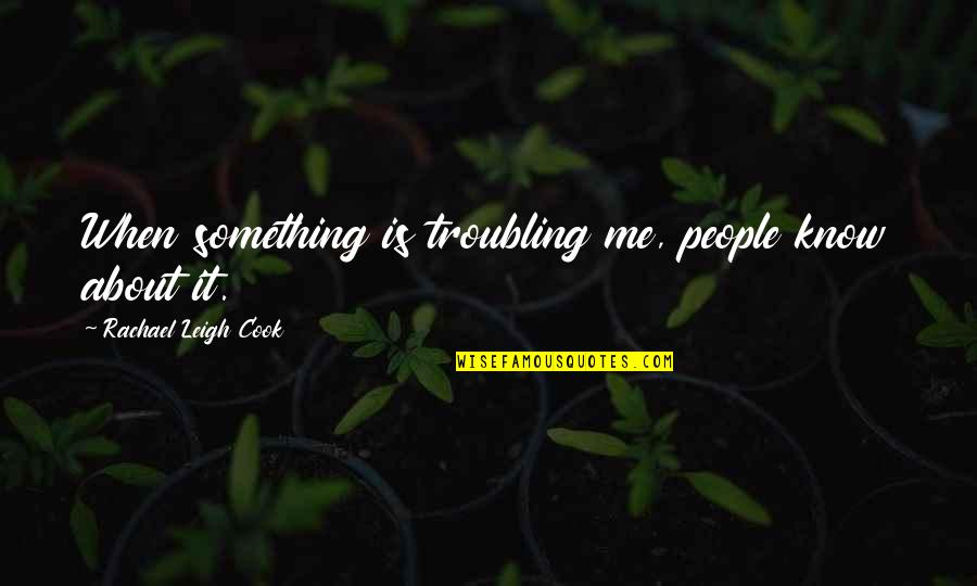 Troubling Quotes By Rachael Leigh Cook: When something is troubling me, people know about