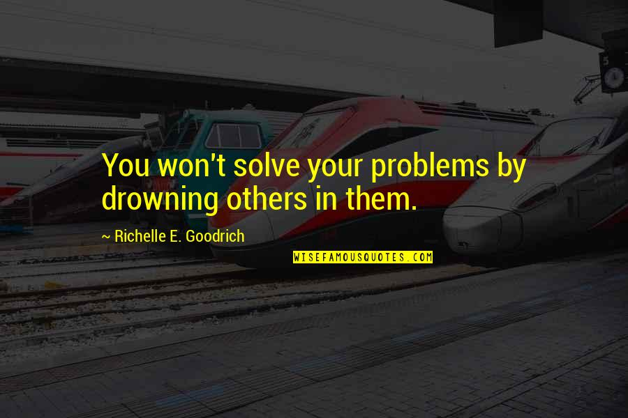 Troubling Quotes By Richelle E. Goodrich: You won't solve your problems by drowning others