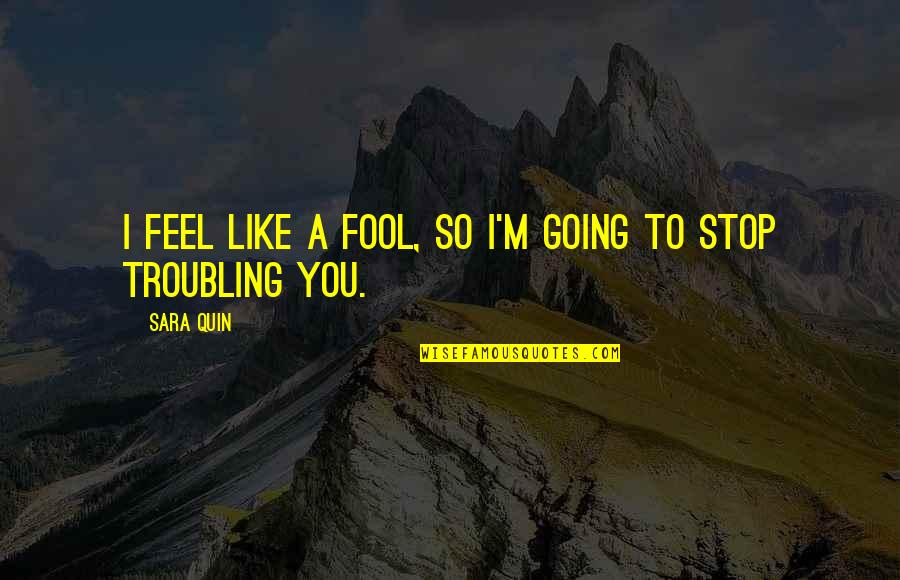 Troubling Quotes By Sara Quin: I feel like a fool, so I'm going