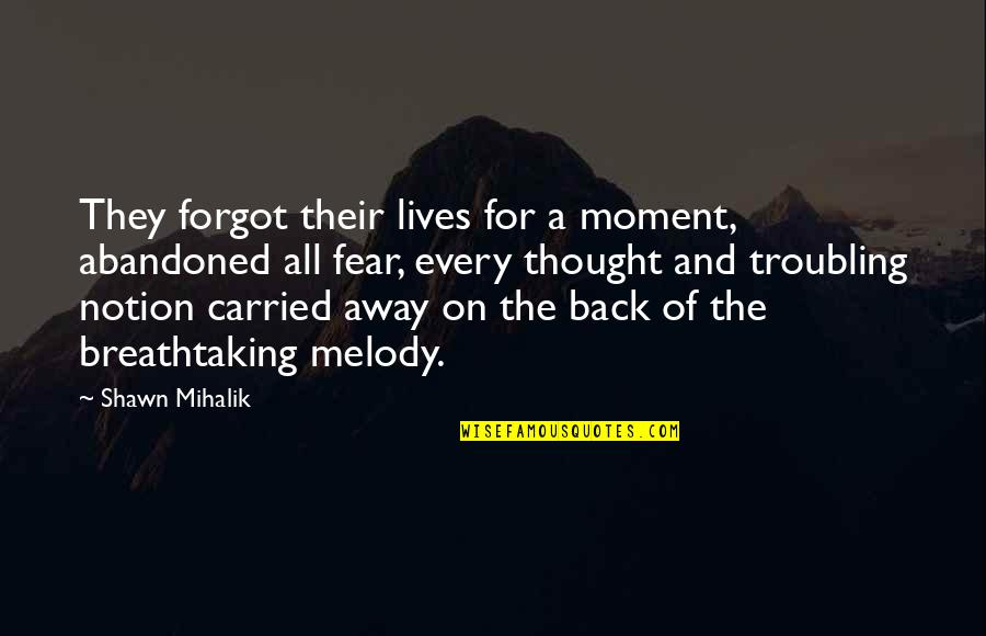 Troubling Quotes By Shawn Mihalik: They forgot their lives for a moment, abandoned
