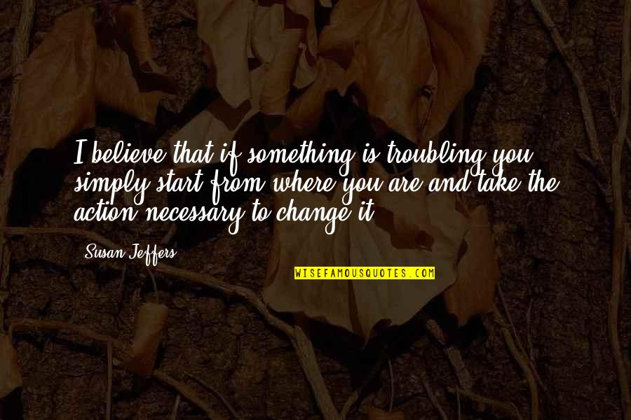Troubling Quotes By Susan Jeffers: I believe that if something is troubling you,