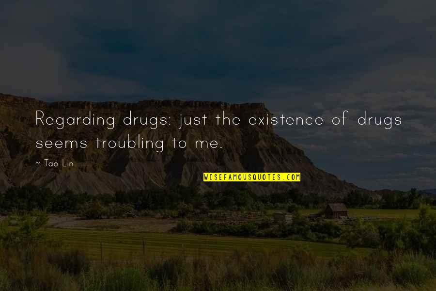 Troubling Quotes By Tao Lin: Regarding drugs: just the existence of drugs seems
