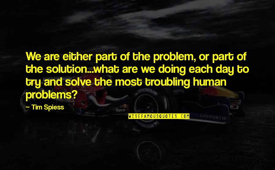 Troubling Quotes By Tim Spiess: We are either part of the problem, or