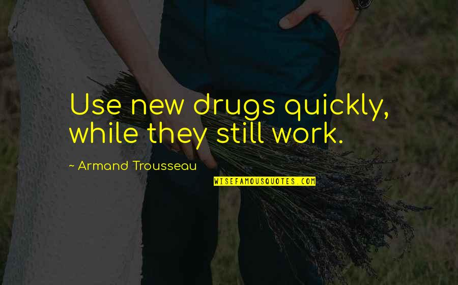 Trousseau's Quotes By Armand Trousseau: Use new drugs quickly, while they still work.