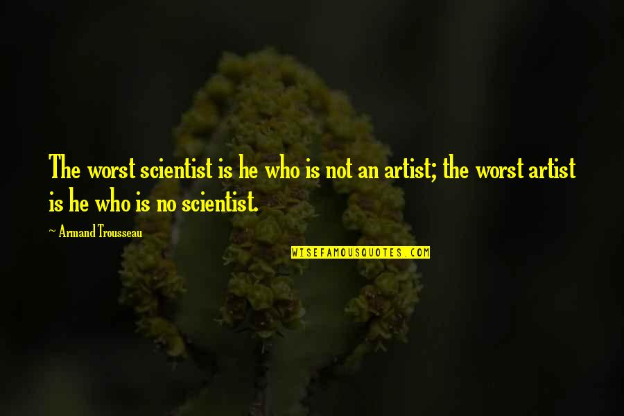 Trousseau's Quotes By Armand Trousseau: The worst scientist is he who is not