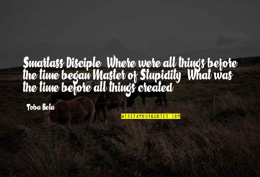 Trouville Quotes By Toba Beta: Smartass Disciple: Where were all things before the