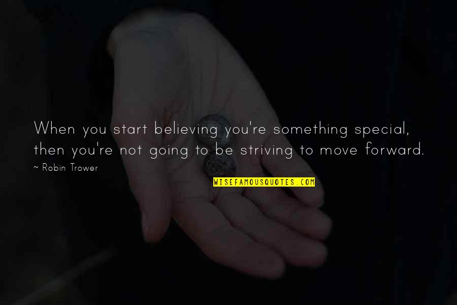 Trower Quotes By Robin Trower: When you start believing you're something special, then