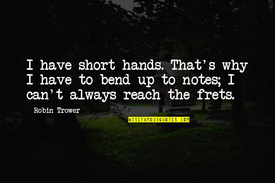Trower Quotes By Robin Trower: I have short hands. That's why I have