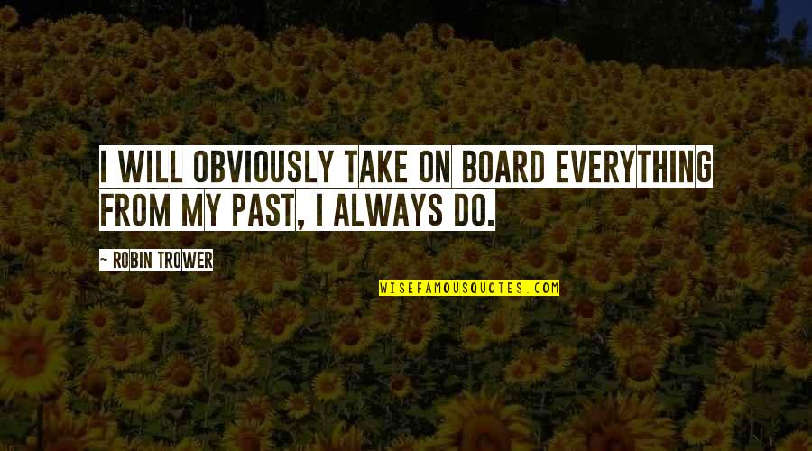 Trower Quotes By Robin Trower: I will obviously take on board everything from