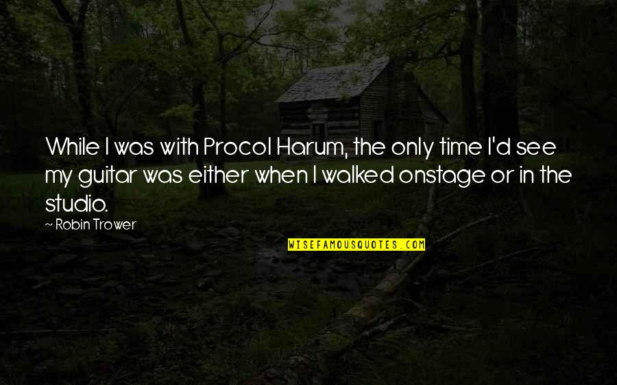Trower Quotes By Robin Trower: While I was with Procol Harum, the only