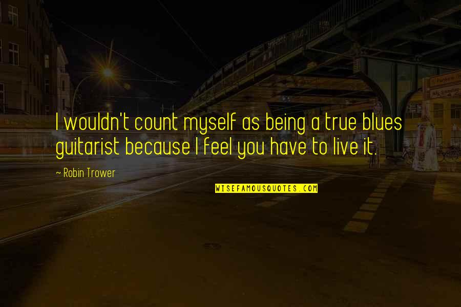 Trower Quotes By Robin Trower: I wouldn't count myself as being a true