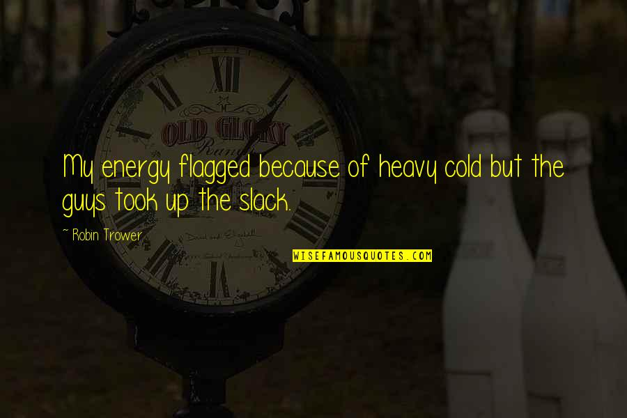 Trower Quotes By Robin Trower: My energy flagged because of heavy cold but