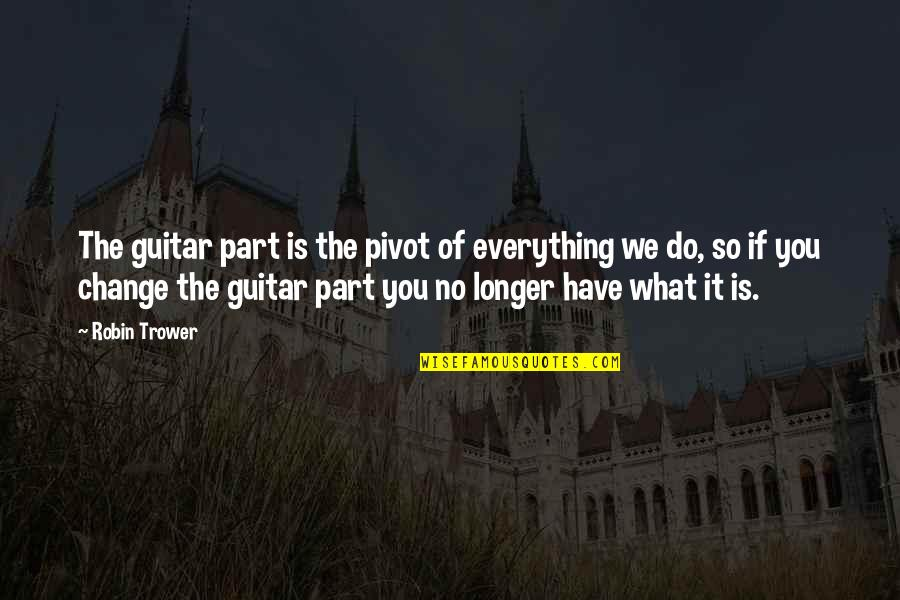 Trower Quotes By Robin Trower: The guitar part is the pivot of everything
