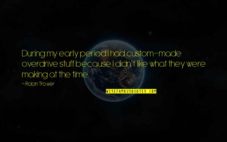 Trower Quotes By Robin Trower: During my early period I had custom-made overdrive