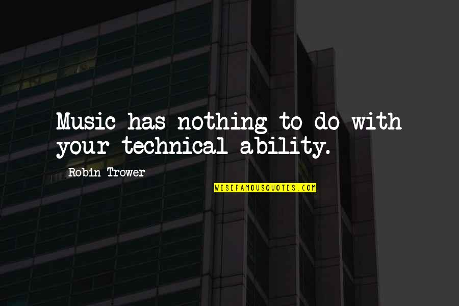 Trower Quotes By Robin Trower: Music has nothing to do with your technical