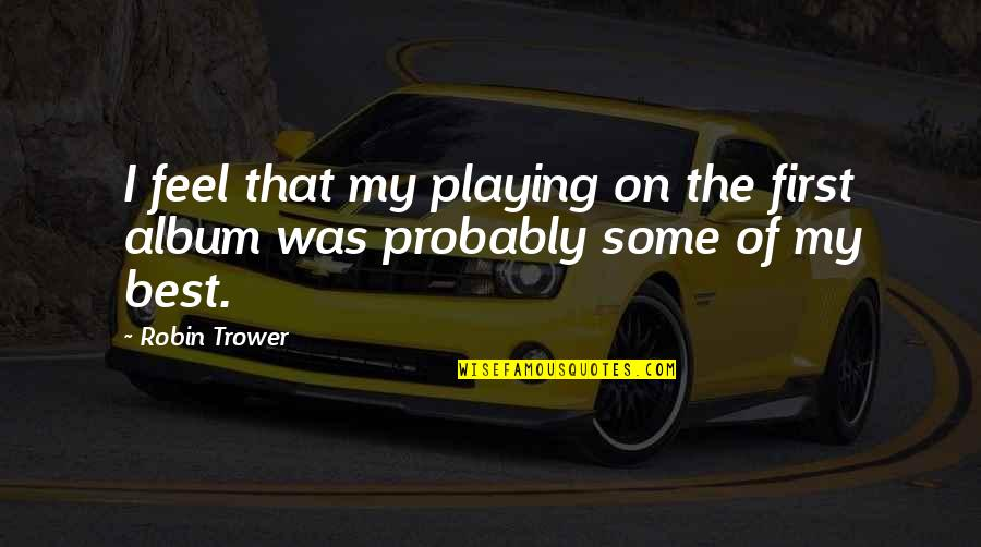 Trower Quotes By Robin Trower: I feel that my playing on the first