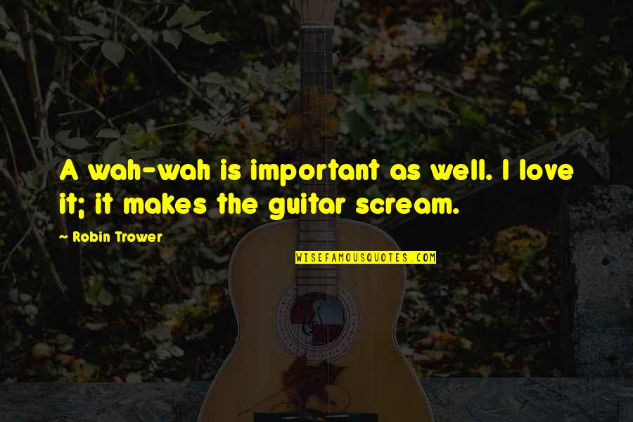 Trower Quotes By Robin Trower: A wah-wah is important as well. I love