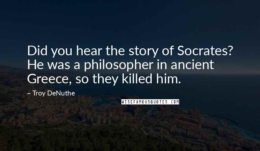 Troy DeNuthe quotes: Did you hear the story of Socrates? He was a philosopher in ancient Greece, so they killed him.