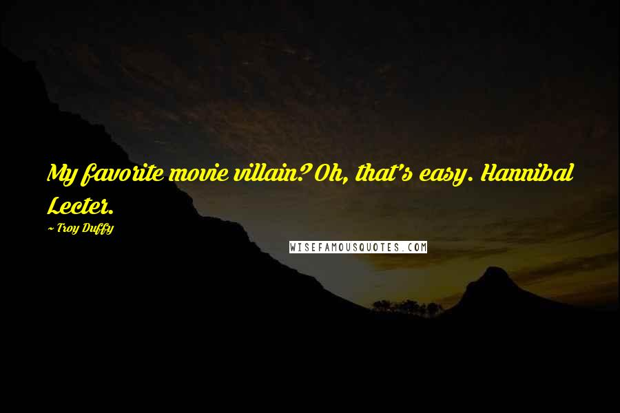 Troy Duffy quotes: My favorite movie villain? Oh, that's easy. Hannibal Lecter.