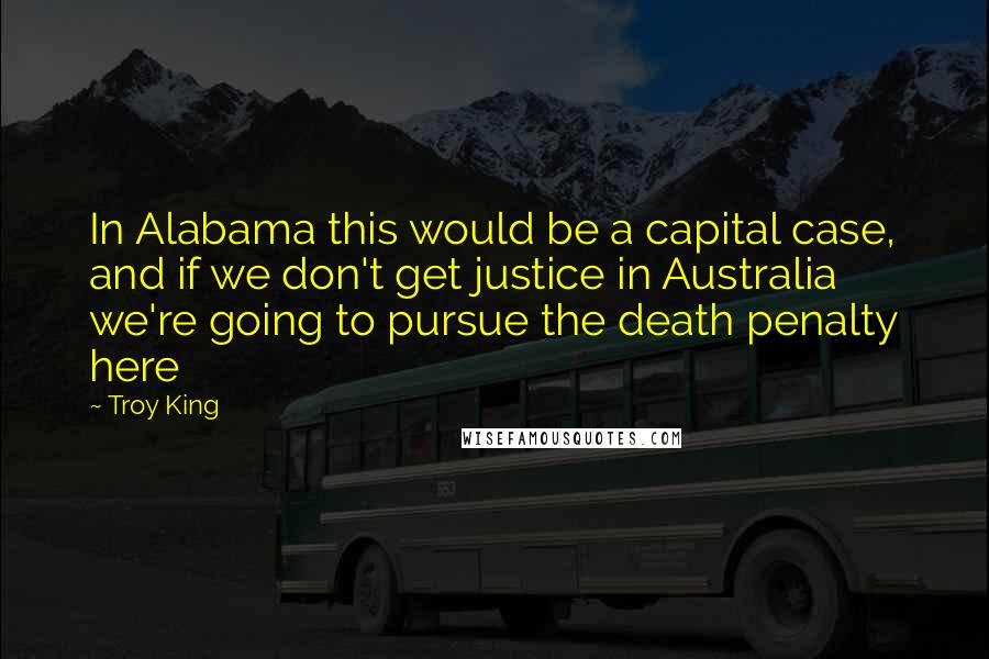 Troy King quotes: In Alabama this would be a capital case, and if we don't get justice in Australia we're going to pursue the death penalty here