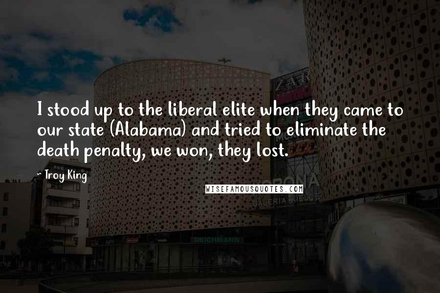 Troy King quotes: I stood up to the liberal elite when they came to our state (Alabama) and tried to eliminate the death penalty, we won, they lost.