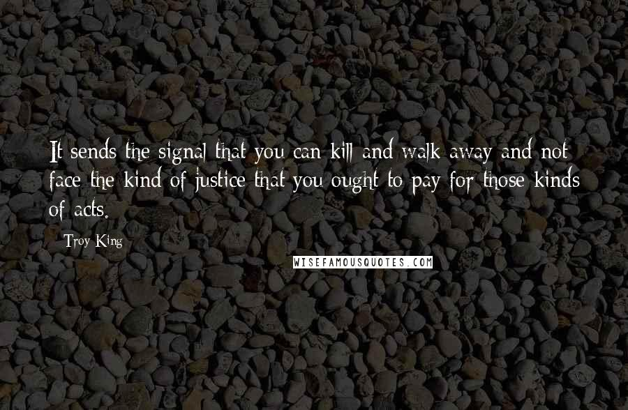 Troy King quotes: It sends the signal that you can kill and walk away and not face the kind of justice that you ought to pay for those kinds of acts.