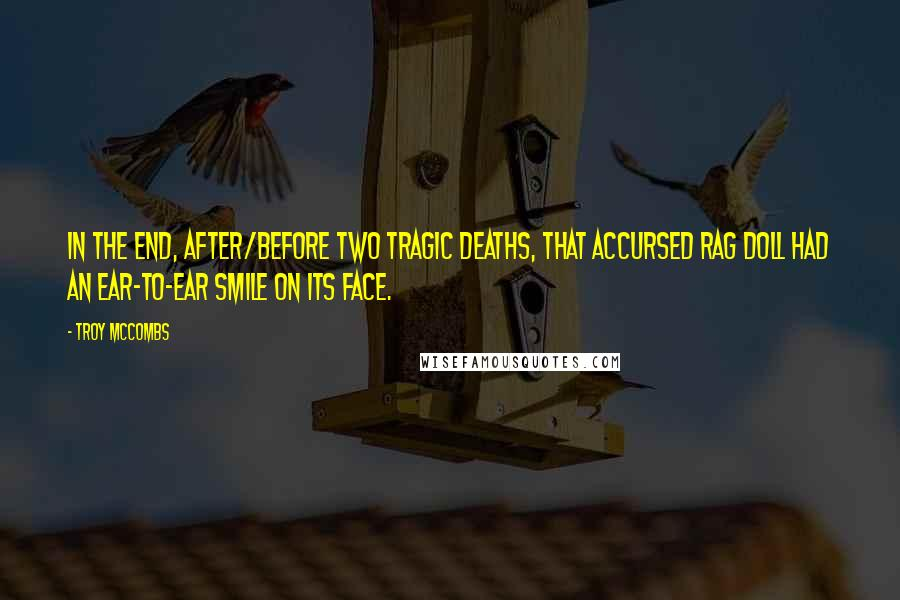 Troy McCombs quotes: In the end, after/before two tragic deaths, that accursed rag doll had an ear-to-ear smile on its face.