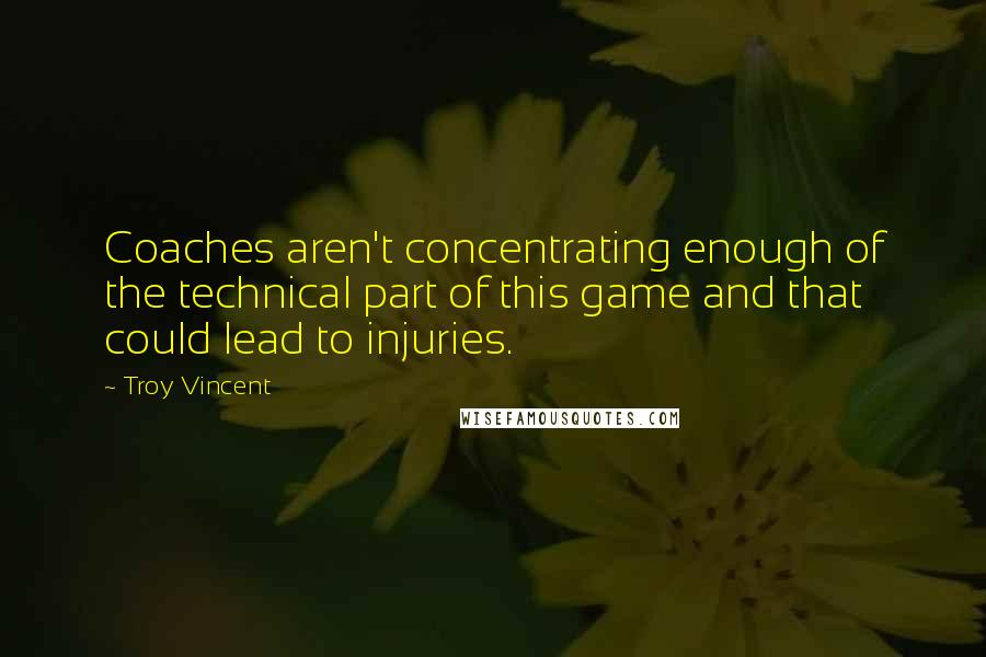 Troy Vincent quotes: Coaches aren't concentrating enough of the technical part of this game and that could lead to injuries.