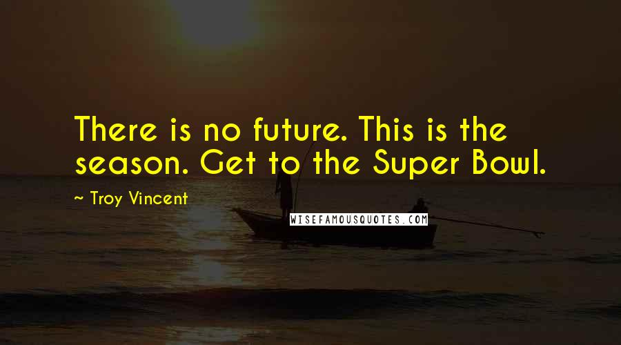 Troy Vincent quotes: There is no future. This is the season. Get to the Super Bowl.