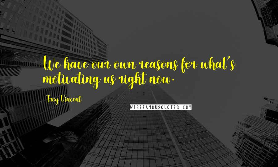 Troy Vincent quotes: We have our own reasons for what's motivating us right now.