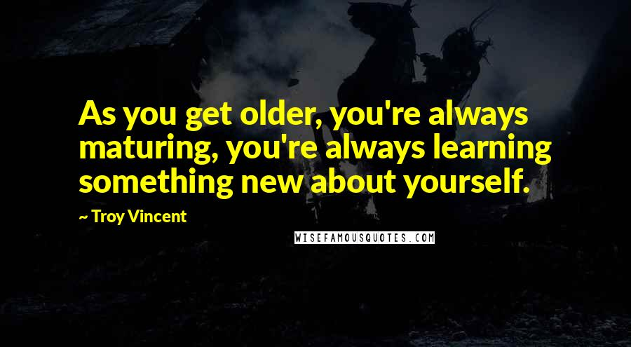 Troy Vincent quotes: As you get older, you're always maturing, you're always learning something new about yourself.