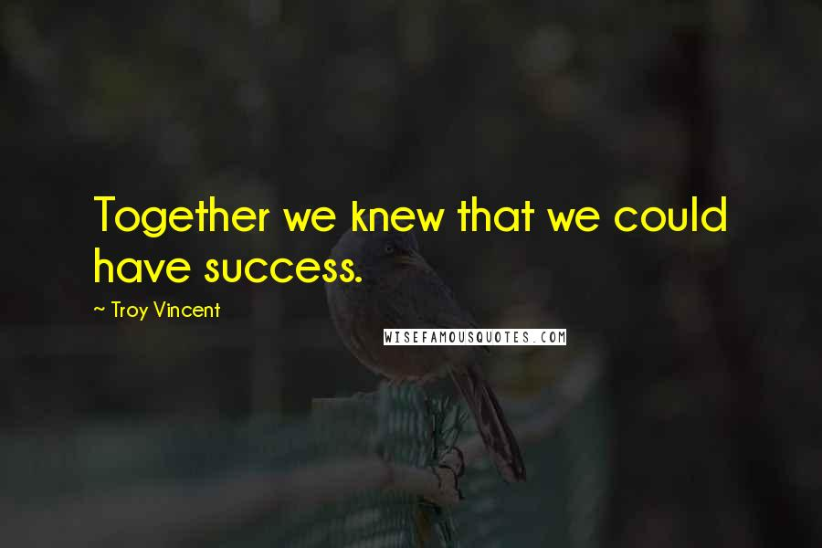 Troy Vincent quotes: Together we knew that we could have success.